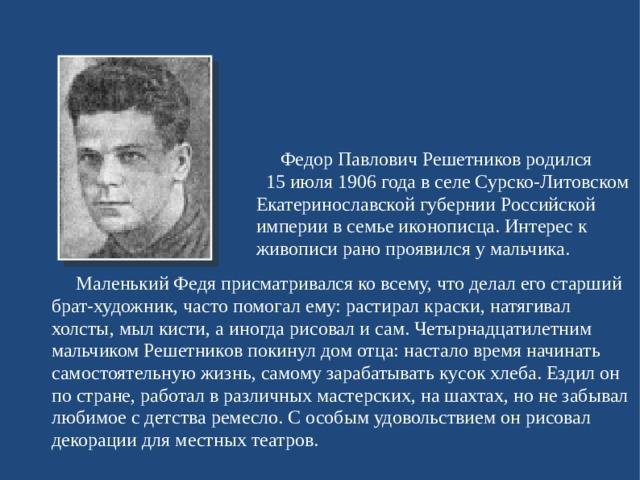 Федор Павлович Решетников родился 15 июля 1906 года в селе Сурско-Литовском Екатеринославской губернии Российской империи в семье иконописца. Интерес к живописи рано проявился у мальчика.  Маленький Федя присматривался ко всему, что делал его старший брат-художник, часто помогал ему: растирал краски, натягивал холсты, мыл кисти, а иногда рисовал и сам. Четырнадцатилетним мальчиком Решетников покинул дом отца: настало время начинать самостоятельную жизнь, самому зарабатывать кусок хлеба. Ездил он по стране, работал в различных мастерских, на шахтах, но не забывал любимое с детства ремесло. С особым удовольствием он рисовал декорации для местных театров.