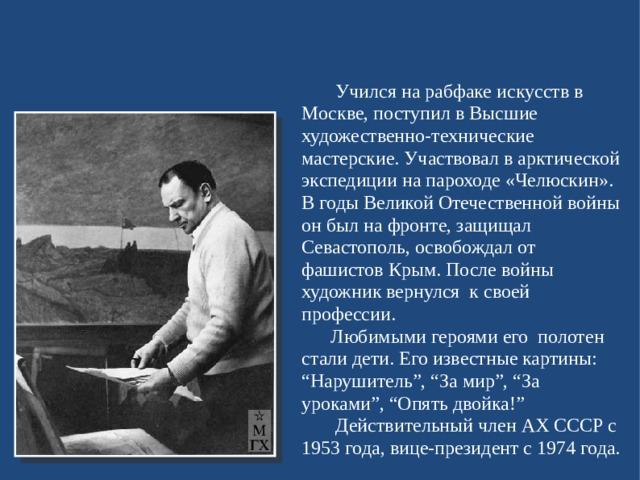"""Учился на рабфаке искусств в Москве, поступил в Высшие художественно-технические мастерские. Участвовал в арктической экспедиции на пароходе «Челюскин». В годы Великой Отечественной войны он был на фронте, защищал Севастополь, освобождал от фашистов Крым. После войны художник вернулся к своей профессии.  Любимыми героями его полотен стали дети. Его известные картины: """"Нарушитель"""", """"За мир"""", """"За уроками"""", """"Опять двойка!""""  Действительный член АХ СССР с 1953 года, вице-президент с 1974 года."""