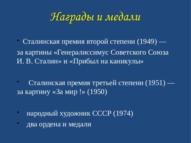 Сталинская премия второй степени (1949) — за картины «Генералиссимус Советского Союза И. В. Сталин» и «Прибыл на каникулы»  Сталинская премия третьей степени (1951) — за картину «За мир !» (1950)   народный художник СССР (1974)  два ордена и медали