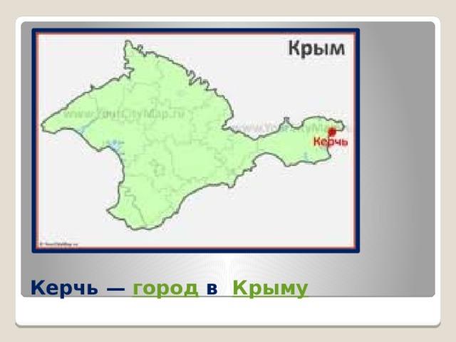 Керчь— город в  Крыму