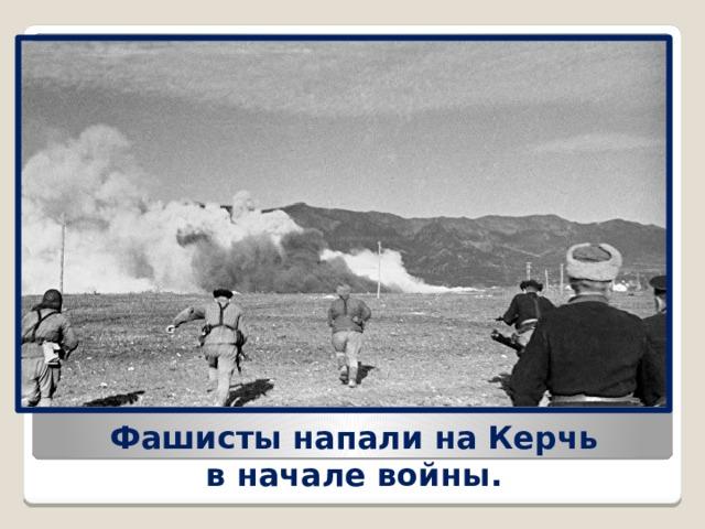 Фашисты напали на Керчь вначале войны.