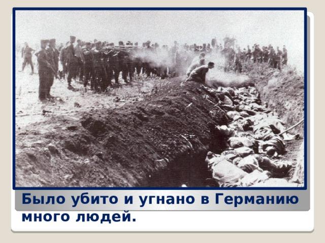 Было убито и угнано вГерманию много людей.