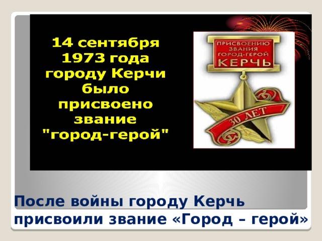 После войны городу Керчь присвоили звание «Город – герой»