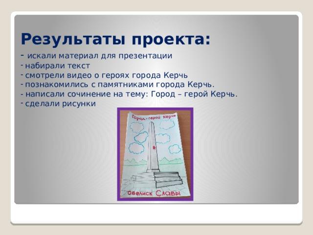 Результаты проекта: - искали материал для презентации  набирали текст  смотрели видео о героях города Керчь  познакомились с памятниками города Керчь. - написали сочинение на тему: Город – герой Керчь.