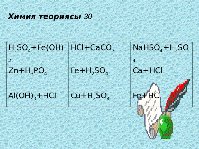 Химия теориясы  30 H 2 SO 4 +Fe ( OH ) 2 HCl+CaCO 3 Zn+H 3 PO 4 NaHSO 4 + H 2 SO 4 Fe+H 2 SO 4 Al ( OH ) 3 + HCl Cu+H 2 SO 4 Ca+HCl Fe+HCl