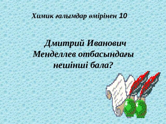 Химик ғалымдар өмірінен 10  Дмитрий Иванович Менделлев отбасындағы нешінші бала?