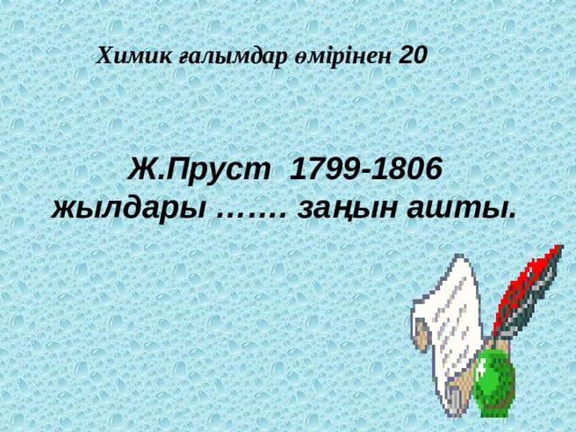 Химик ғалымдар өмірінен 20 Ж.Пруст 1799-1806 жылдары ……. заңын ашты.