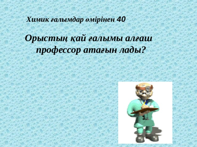 Химик ғалымдар өмірінен 40 Орыстың қай ғалымы алғаш профессор атағын лады?
