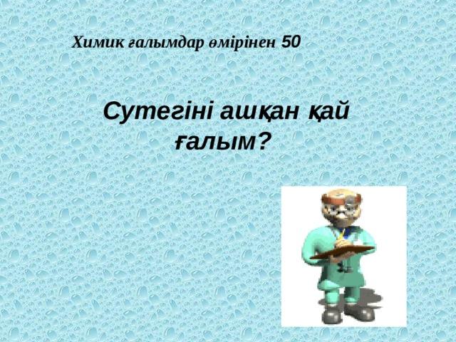 Химик ғалымдар өмірінен 50 Сутегіні ашқан қай ғалым?