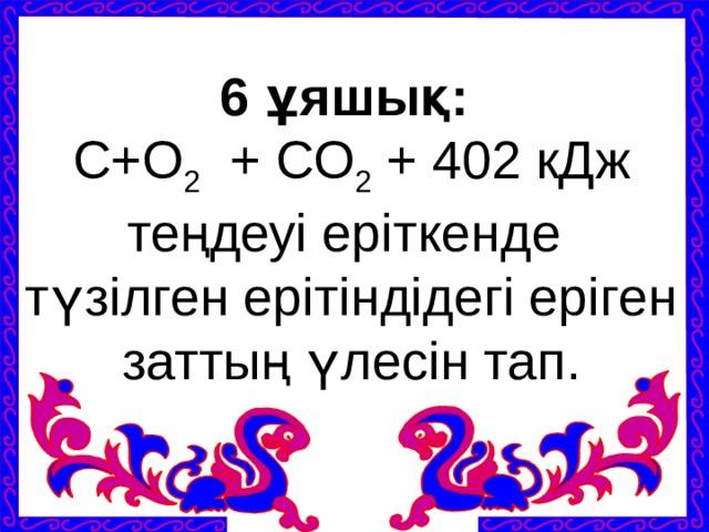 6 ұяшық:  С+О 2 + СО 2 + 402 кДж теңдеуі еріткенде түзілген ерітіндідегі еріген заттың үлесін тап.