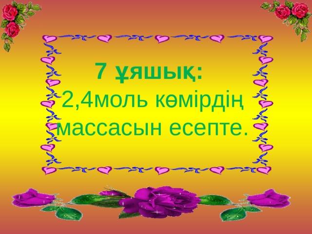 7 ұяшық:  2,4моль көмірдің массасын есепте.