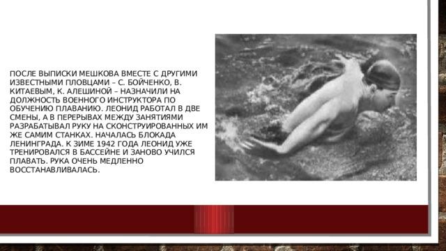 После выписки Мешкова вместе с другими известными пловцами – С. Бойченко, В. Китаевым, К. Алешиной – назначили на должность военного инструктора по обучению плаванию. Леонид работал в две смены, а в перерывах между занятиями разрабатывал руку на сконструированных им же самим станках. Началась блокада Ленинграда. К зиме 1942 года Леонид уже тренировался в бассейне и заново учился плавать. Рука очень медленно восстанавливалась.