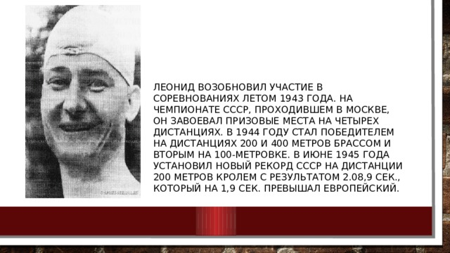 Леонид возобновил участие в соревнованиях летом 1943 года. На чемпионате СССР, проходившем в Москве, он завоевал призовые места на четырех дистанциях. В 1944 году стал победителем на дистанциях 200 и 400 метров брассом и вторым на 100-метровке. В июне 1945 года установил новый рекорд СССР на дистанции 200 метров кролем с результатом 2.08,9 сек., который на 1,9 сек. превышал европейский.