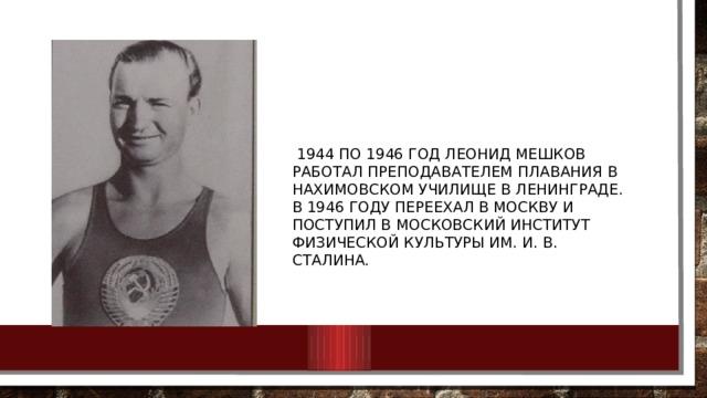 1944 по 1946 год Леонид Мешков работал преподавателем плавания в Нахимовском училище в Ленинграде. В 1946 году переехал в Москву и поступил в Московский институт физической культуры им. И. В. Сталина.