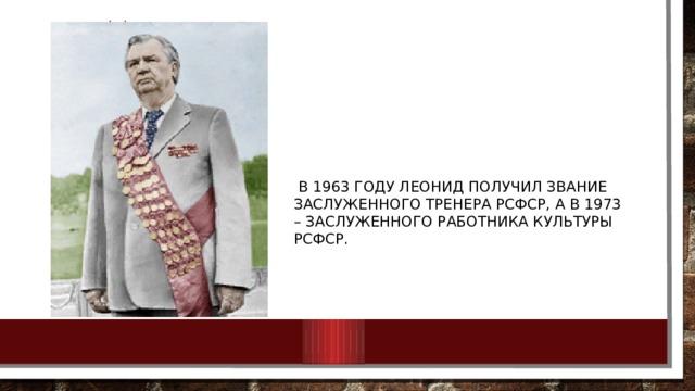 В 1963 году Леонид получил звание заслуженного тренера РСФСР, а в 1973 – заслуженного работника культуры РСФСР.