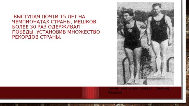 Выступая почти 15 лет на чемпионатах страны, Мешков более 30 раз одерживал победы, установив множество рекордов страны. Семен Бойченко(слева) Леонид Мешков
