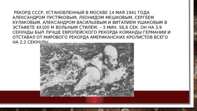 рекорд СССР, установленный в Москве 14 мая 1941 года Александром Пустяковым, Леонидом Мешковым, Сергеем Кулаковым, Александром Васильевым и Виталием Ушаковым в эстафете 4х100 м вольным стилем, – 3 мин. 56,6 сек. Он на 3,9 секунды был лучше европейского рекорда команды Германии и отставал от мирового рекорда американских кролистов всего на 2,2 секунды.
