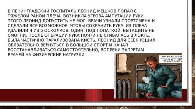 В ленинградский госпиталь Леонид Мешков попал с тяжелой раной плеча. Возникла угроза ампутации руки. Этого Леонид допустить не мог. Врачи узнали спортсмена и сделали все возможное, чтобы сохранить руку. Из плеча удалили 4 из 5 осколков. Один, под лопаткой, вытащить не смогли. После операции рука почти не сгибалась в локте, была частично парализована кисть. Леонид для себя решил обязательно вернуться в большой спорт и начал восстанавливаться самостоятельно, вопреки запретам врачей на физические нагрузки.