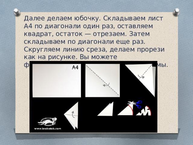 Далее делаем юбочку. Складываем лист А4 по диагонали один раз, оставляем квадрат, остаток — отрезаем. Затем складываем по диагонали еще раз. Скругляем линию среза, делаем прорези как на рисунке. Вы можете фантазировать и вырезать любые формы.