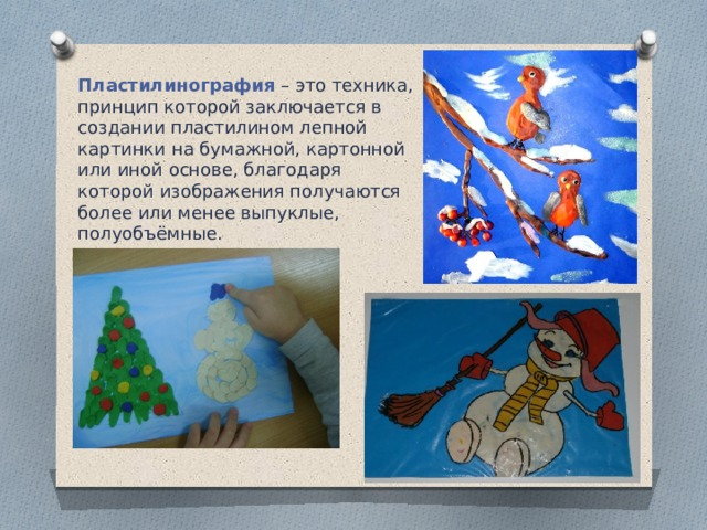Пластилинография  – это техника, принцип которой заключается в создании пластилином лепной картинки на бумажной, картонной или иной основе, благодаря которой изображения получаются более или менее выпуклые, полуобъёмные.