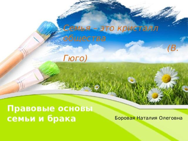 Семья – это кристалл общества  (В. Гюго) Правовые основы семьи и брака Боровая Наталия Олеговна