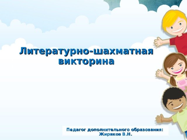 Литературно-шахматная викторина Педагог дополнительного образования: Жиряков В.Н.