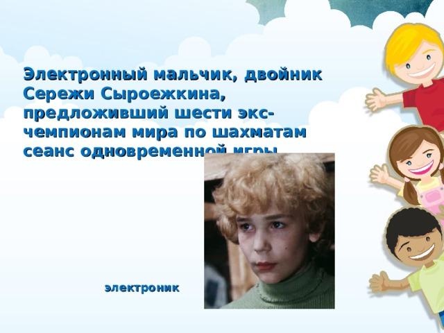 Электронный мальчик, двойник Сережи Сыроежкина, предложивший шести экс-чемпионам мира по шахматам сеанс одновременной игры электроник
