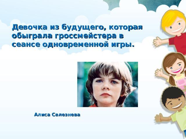 Девочка из будущего, которая обыграла гроссмейстера в сеансе одновременной игры. Алиса Селезнева