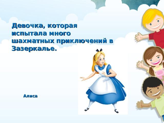 Девочка, которая испытала много шахматных приключений в Зазеркалье. Алиса