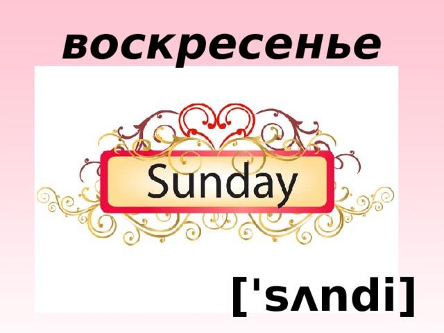 воскресенье ['sʌndi]