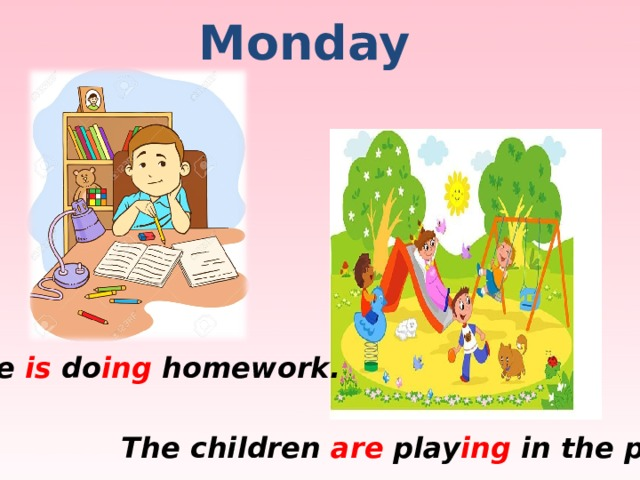 Monday He is do ing homework. The children are play ing in the park.