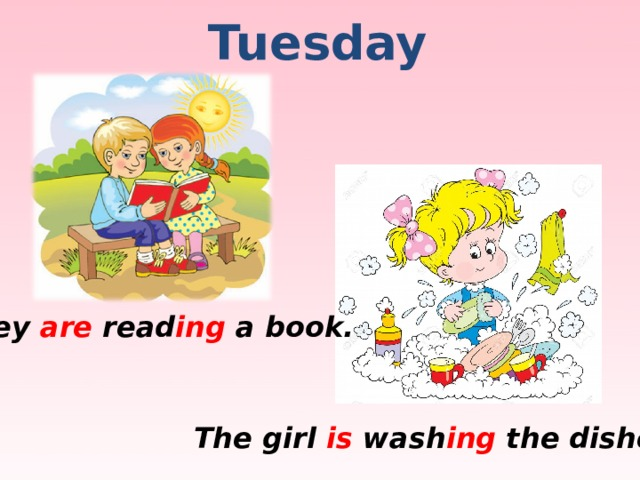 Tuesday They are read ing a book. The girl is wash ing the dishes.