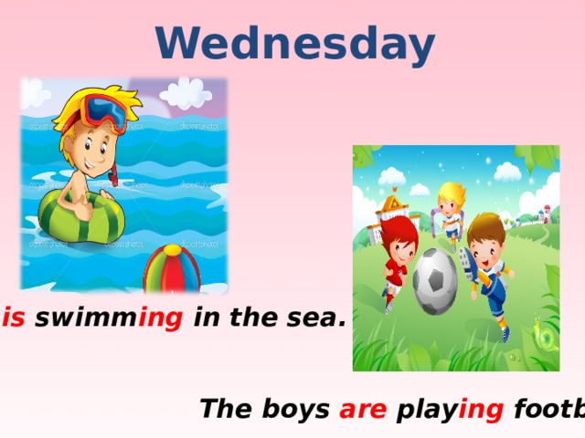 Wednesday He is swimm ing in the sea. The boys are play ing football.
