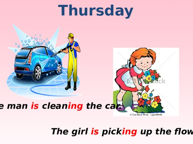 Thursday  The man is clean ing the car. The girl is pick ing up the flowers.