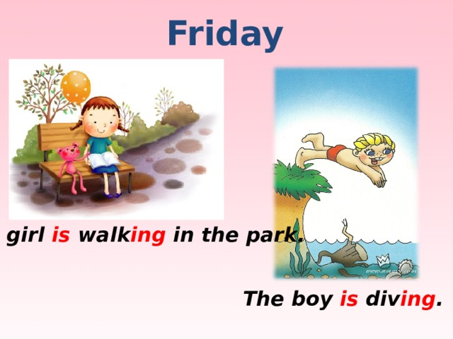 Friday The girl is walk ing in the park. The boy is div ing .