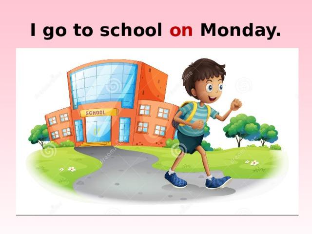 I go to school on Monday.