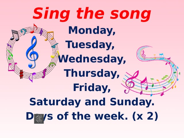 Sing the song Monday, Tuesday, Wednesday, Thursday, Friday, Saturday and Sunday. Days of the week. (x 2)