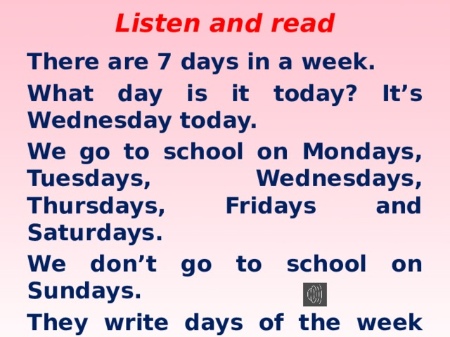 Listen and read There are 7 days in a week. What day is it today? It's Wednesday today. We go to school on Mondays, Tuesdays, Wednesdays, Thursdays, Fridays and Saturdays. We don't go to school on Sundays. They write days of the week with a capital letter in England.