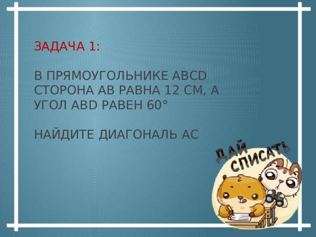 Задача  1:   В прямоугольнике АВСD сторона АВ равна 12 см, а угол АВD равен 60°   Найдите диагональ АС