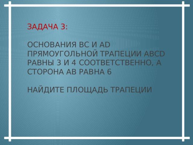 Задача  3:   основания вс и ad прямоугольной трапеции abcd равны 3 и 4 соответственно, а сторона ав равна 6   найдите площадь трапеции