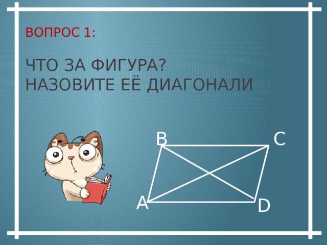 Вопрос 1:   Что за фигура?  Назовите еЁ диагонали В С А D