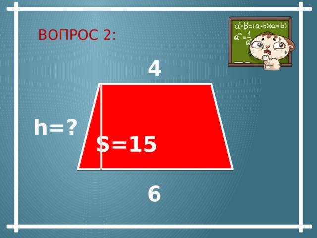 Вопрос 2:   4  S=15 h=? 6