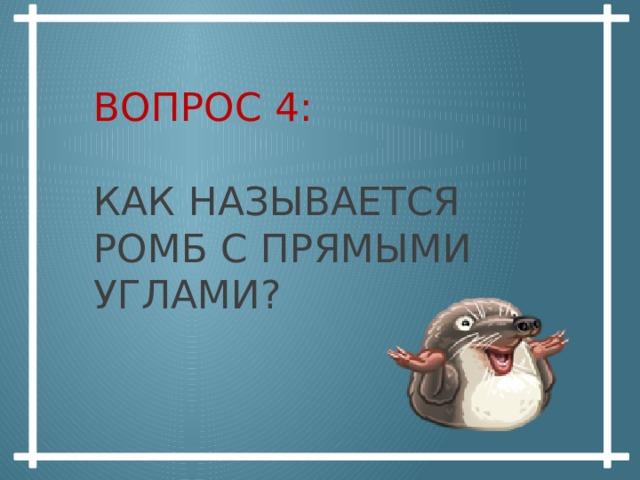 Вопрос 4:   как называется ромб с прямыми углами?