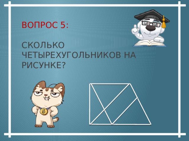 Вопрос 5:   сколько четырехугольников на рисунке?