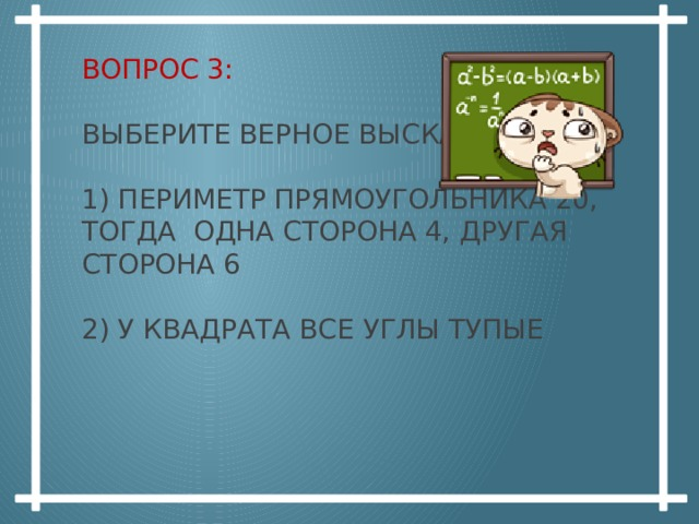 Вопрос 3:   Выберите верное высказывание:   1) Периметр прямоугольника 20, тогда одна сторона 4, другая сторона 6   2) у квадрата все углы тупые