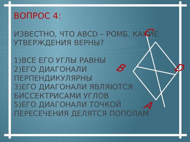 А В С D Вопрос 4:   Известно, что ABCD – ромб. Какие утверждения верны?   1)Все его углы равны  2)Его диагонали перпендикулярны  3)Его диагонали являются биссектрисами углов  5)Его диагонали точкой пересечения делятся пополам