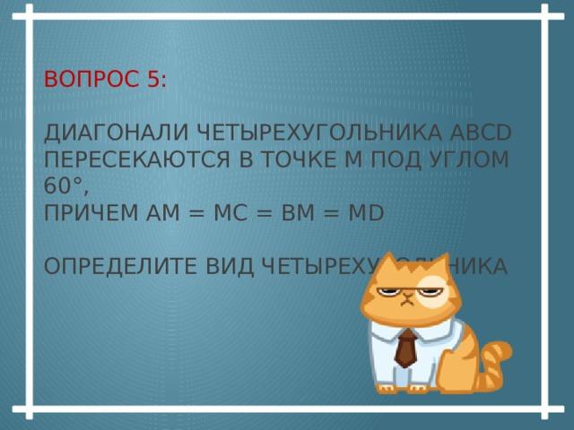 Вопрос 5:   Диагонали четырехугольника ABCD пересекаются в точке М под углом 60°,  причем АМ = МС = ВМ = МD   Определите вид четырехугольника