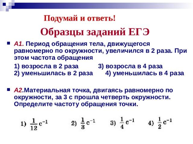 Подумай и ответь! Образцы заданий ЕГЭ А1. Период обращения тела, движущегося равномерно по окружности, увеличился в 2 раза. При этом частота обращения  1) возросла в 2 раза      3) возросла в 4 раза  2) уменьшилась в 2 раза    4) уменьшилась в 4 раза  А2 . Материальная точка, двигаясь равномерно по окружности, за 3 с прошла четверть окружности. Определите частоту обращения точки.
