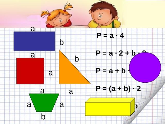 a  P = a · 4   P = a · 2 + b · 2   P = a + b + a   P = (a + b) · 2   P = a · 3 + b  b a b a a a a  a  b
