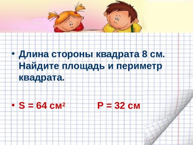 Длина стороны квадрата 8 см. Найдите площадь и периметр квадрата.